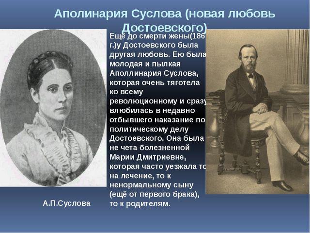 Ещё до смерти жены(1862 г.)у Достоевского была другая любовь. Ею была молодая...