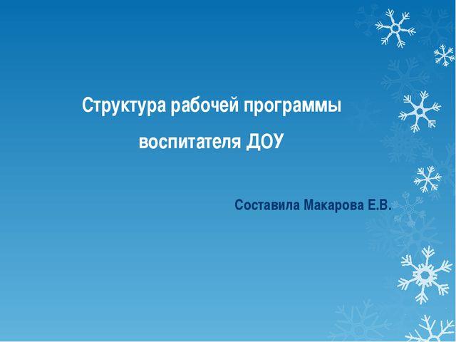 Структура рабочей программы воспитателя ДОУ Составила Макарова Е.В.