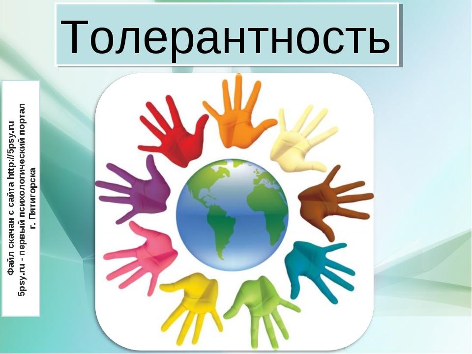 Толерантность Толерантность Файл скачан с сайта http://5psy.ru 5psy.ru - перв...