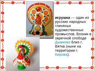 Ды́мковская игрушка — один из русских народных глиняных художественных промыс