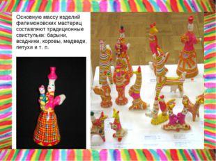 Основную массу изделий филимоновских мастериц составляют традиционные свистул