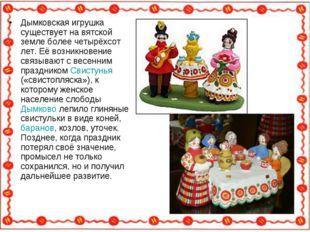 Дымковская игрушка существует на вятской земле более четырёхсот лет. Её возни