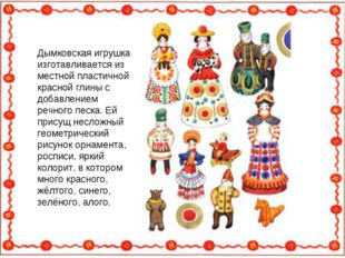 Дымковская игрушка изготавливается из местной пластичной красной глины с доба