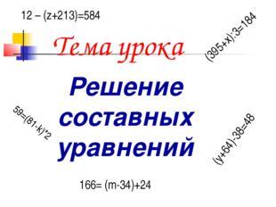 Тема урока Решение составных уравнений (395+х):3=184 59=(81-k)*2 12 – (z+213)