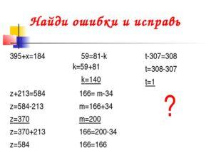Найди ошибки и исправь 395+х=18459=81-k k=59+81 k=140t-307=308 t=308-307 t=