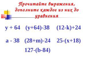 Прочитайте выражения, дополните каждое из них до уравнения у + 64(у+64)-38(