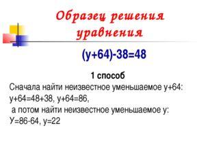 Образец решения уравнения (у+64)-38=48 1 способ Сначала найти неизвестное уме
