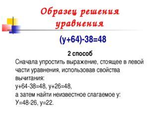 Образец решения уравнения (у+64)-38=48 2 способ Сначала упростить выражение,