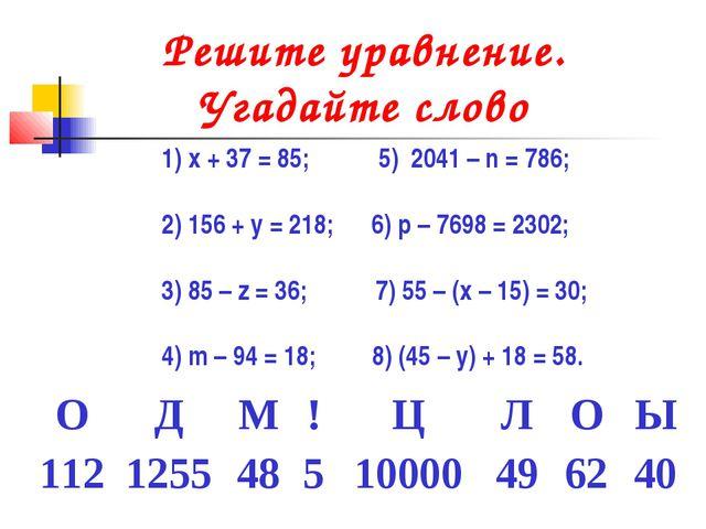 Решите уравнение. Угадайте слово x + 37 = 85; 5) 2041 – n = 786; 2) 156 + у =...