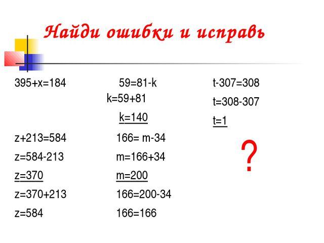 Найди ошибки и исправь 395+х=18459=81-k k=59+81 k=140t-307=308 t=308-307 t=...