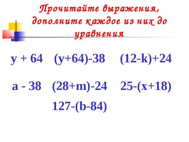 Прочитайте выражения, дополните каждое из них до уравнения у + 64(у+64)-38(...