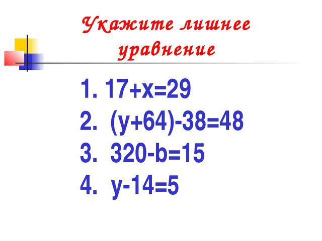 Укажите лишнее уравнение 1. 17+х=29 2. (у+64)-38=48 3. 320-b=15 4. y-14=5