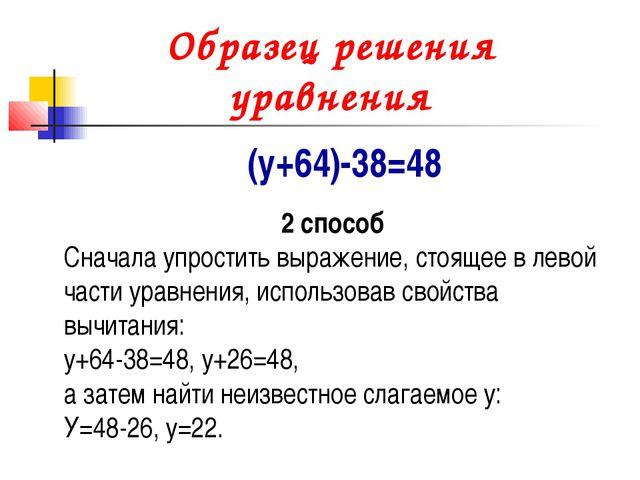 Образец решения уравнения (у+64)-38=48 2 способ Сначала упростить выражение,...