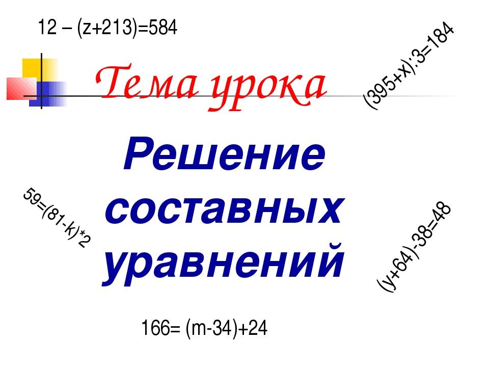 Тема урока Решение составных уравнений (395+х):3=184 59=(81-k)*2 12 – (z+213)...