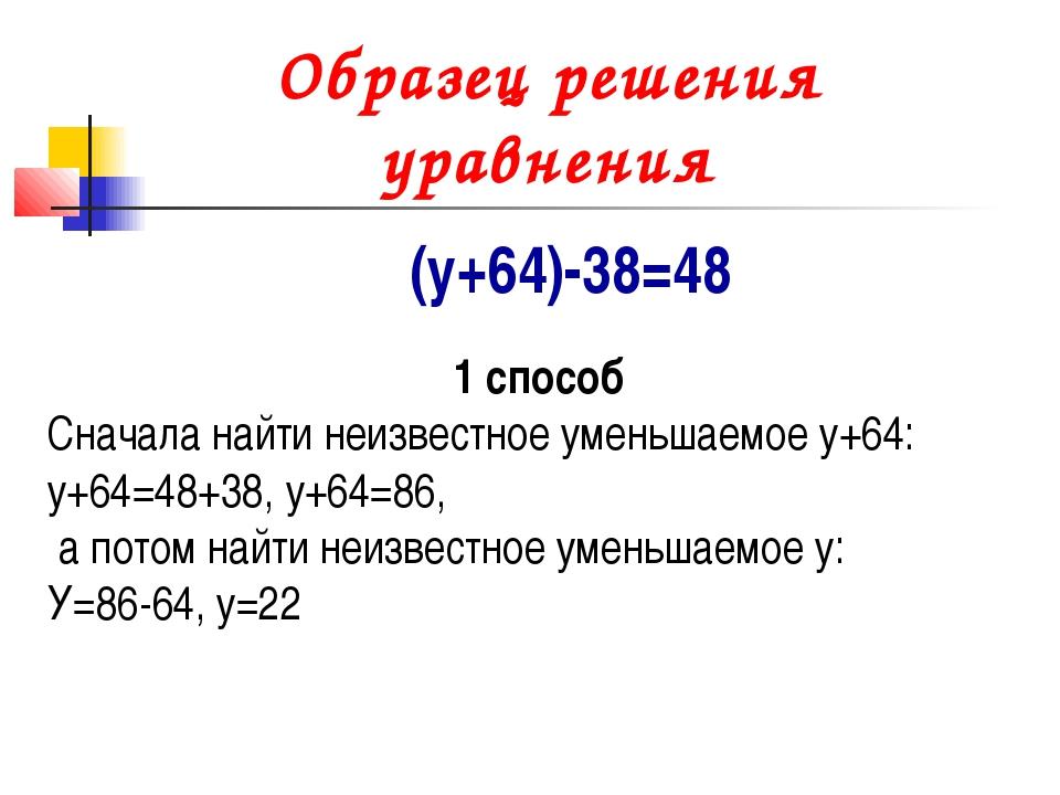 Образец решения уравнения (у+64)-38=48 1 способ Сначала найти неизвестное уме...
