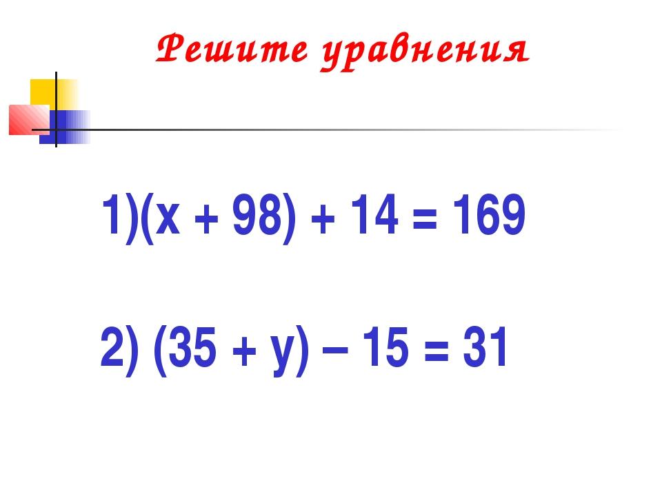 Решите уравнения (х + 98) + 14 = 169 2) (35 + у) – 15 = 31