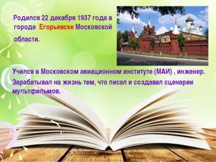 Родился 22 декабря 1937 года в городе Егорьевске Московской области. Учился