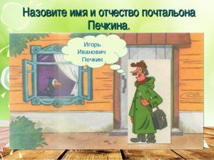 Назовите имя и отчество почтальона Печкина. Игорь Иванович Печкин