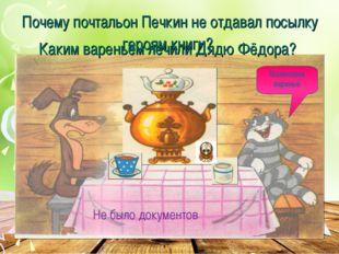 Почему почтальон Печкин не отдавал посылку героям книги? Каким вареньем лечил