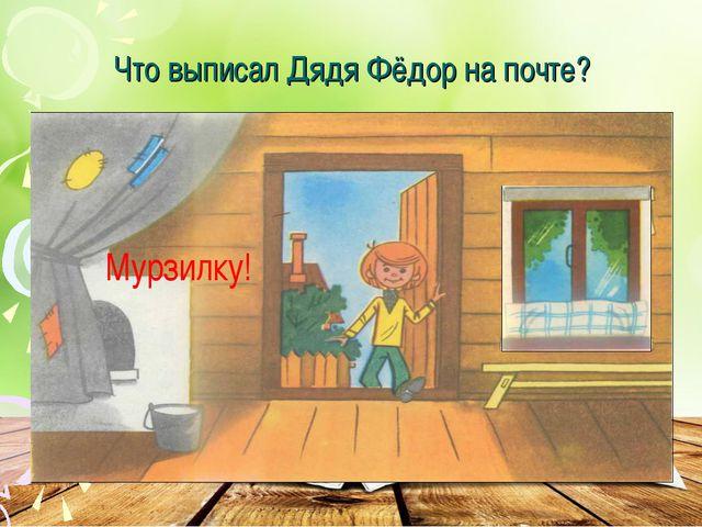 Что выписал Дядя Фёдор на почте? Мурзилку!