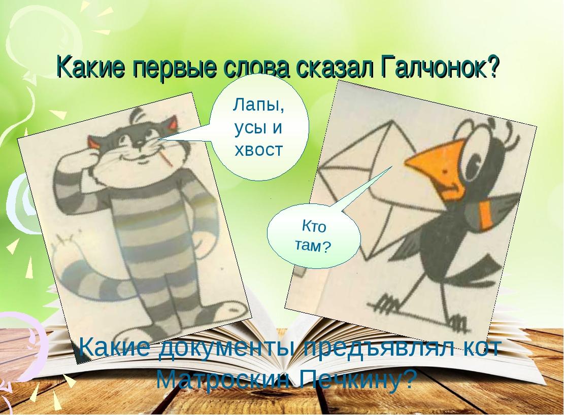 Какие первые слова сказал Галчонок? Какие документы предъявлял кот Матроскин...
