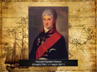 Николай Петрович Резанов (28 марта 1764 г.— 1 марта 1807 г.)