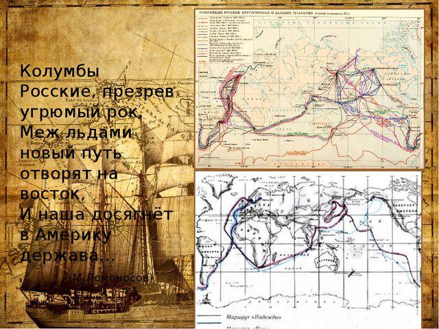 Колумбы Росские, презрев угрюмый рок, Меж льдами новый путь отворят на восток...