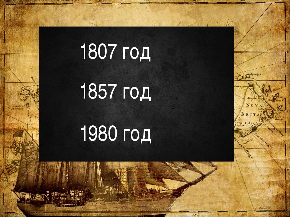 1807 год 1857 год 1980 год