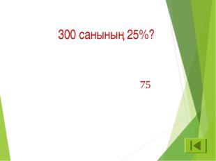 300 санының 25%? 75