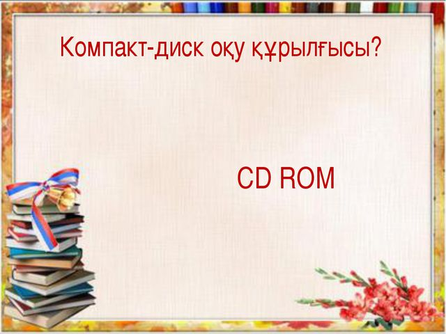 CD ROM Компакт-диск оқу құрылғысы?
