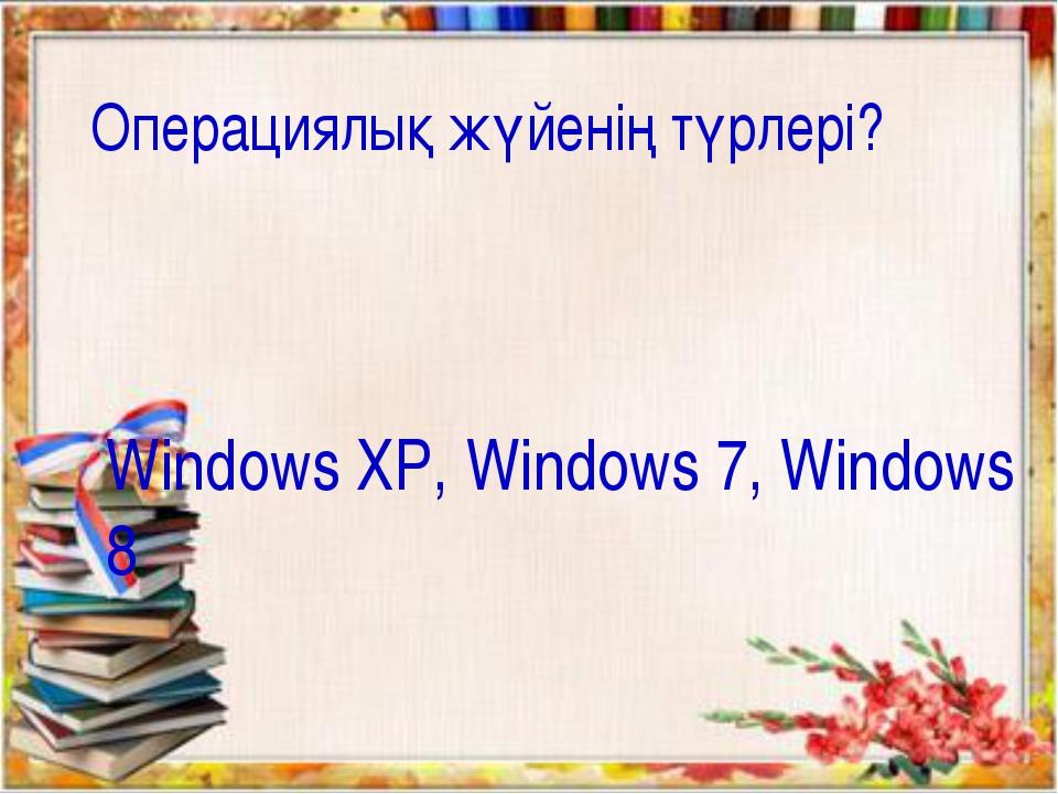 Операциялық жүйенің түрлері? Windows XP, Windows 7, Windows 8