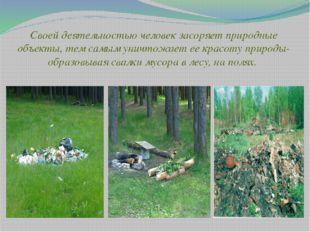 Своей деятельностью человек засоряет природные объекты, тем самым уничтожает