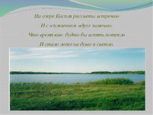 На озере Каспля рассветы встречаю И с изумлением вдруг замечаю, Что время как