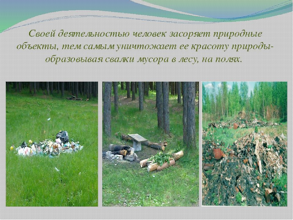 Своей деятельностью человек засоряет природные объекты, тем самым уничтожает...