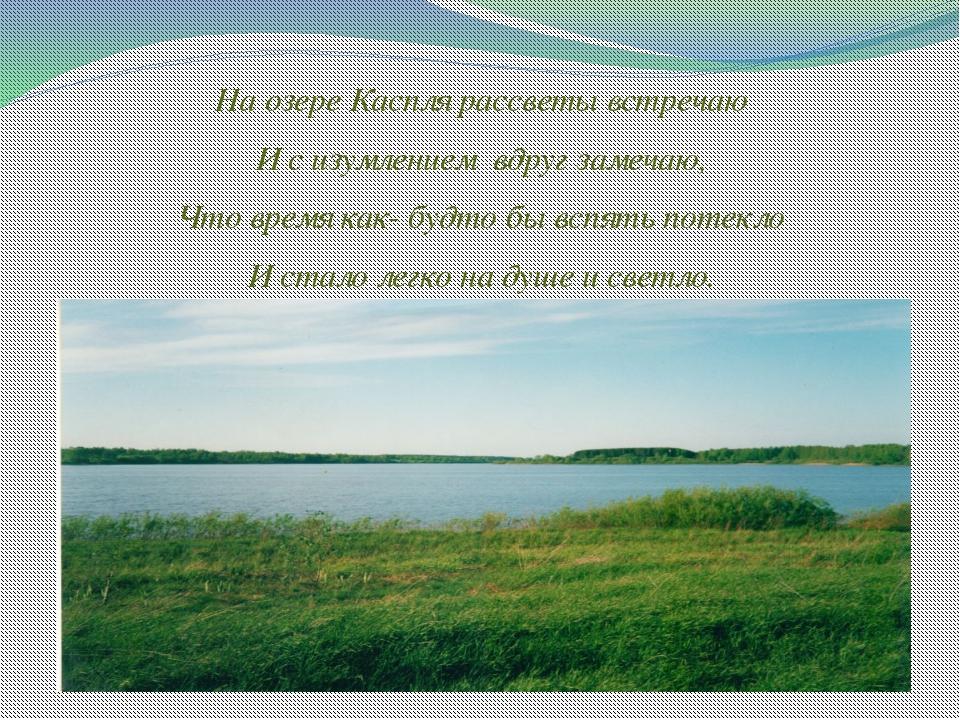 На озере Каспля рассветы встречаю И с изумлением вдруг замечаю, Что время как...