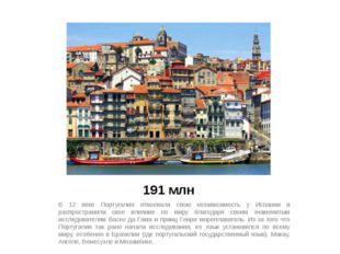 191 млн В 12 веке Португалия отвоевала свою независимость у Испании и распрос