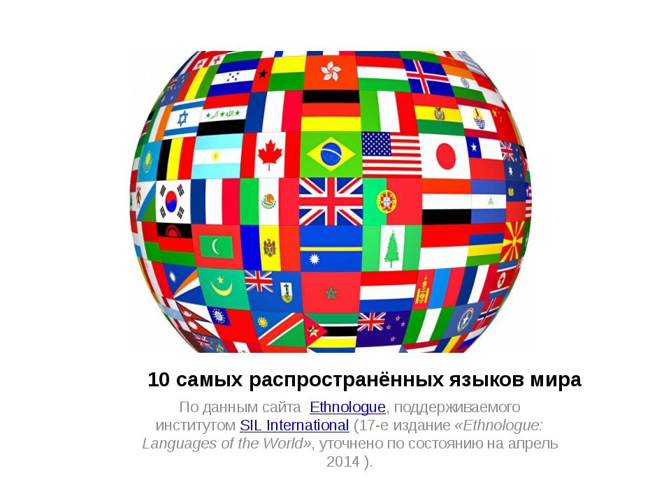 10 самых распространённых языков мира По данным сайта Ethnologue, поддержива...