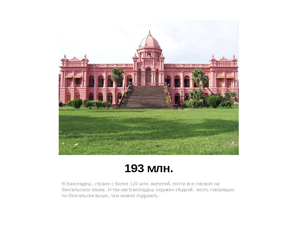 193 млн. В Бангладеш, стране с более 120 млн. жителей, почти все говорят на б...