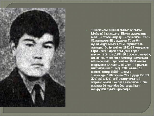 1966 жылы 13.03 Жамбыл облысы Мойынқұм ауданы Бірлік ауылында малшы отбасында...