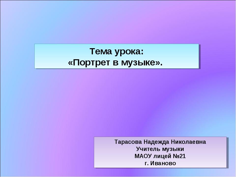 Тема урока: «Портрет в музыке». Тарасова Надежда Николаевна Учитель музыки МА...