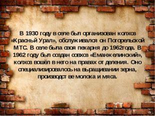 В 1930 году в селе был организован колхоз «Красный Урал», обслуживался он Пог