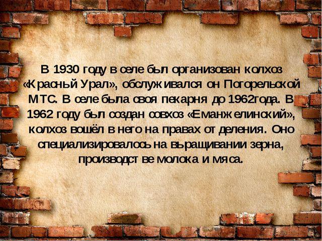В 1930 году в селе был организован колхоз «Красный Урал», обслуживался он Пог...