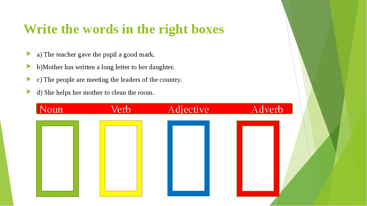 Write the words in the right boxes a) The teacher gave the pupil a good mark....