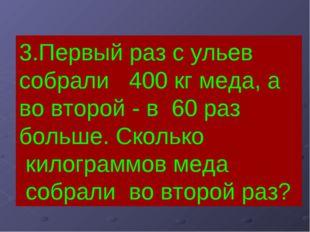 3.Первый раз с ульев собрали 400 кг меда, а во второй - в 60 раз больше. Скол