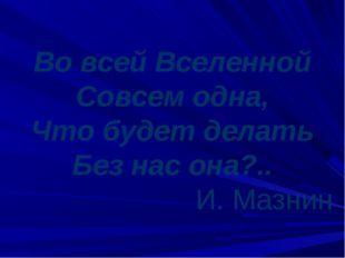 Во всей Вселенной Совсем одна, Что будет делать Без нас она?.. И. Мазнин