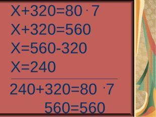 Х+320=80 7 Х+320=560 Х=560-320 Х=240 _____________________________________ 24