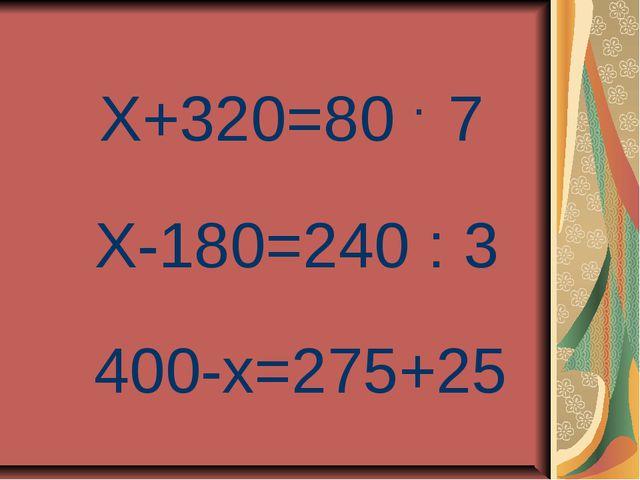 Х+320=80 7 . Х-180=240 : 3 400-х=275+25