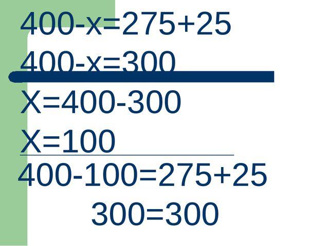 400-х=275+25 400-х=300 Х=400-300 Х=100 ______________________________ 400-100...