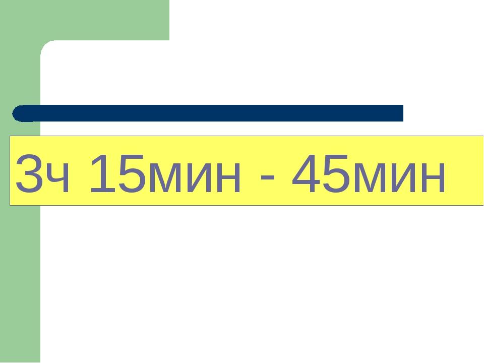 3ч 15мин - 45мин