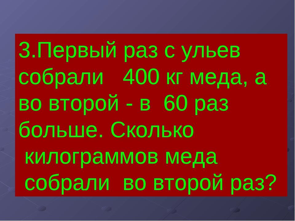 3.Первый раз с ульев собрали 400 кг меда, а во второй - в 60 раз больше. Скол...